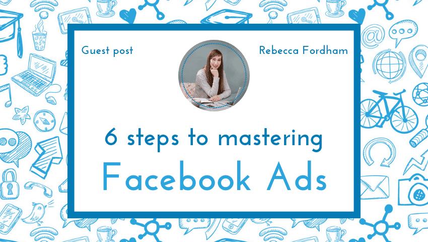 6 steps to mastering Facebook ads
