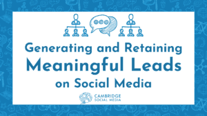 Generating & Retaining Meaningful Leads on Social Media